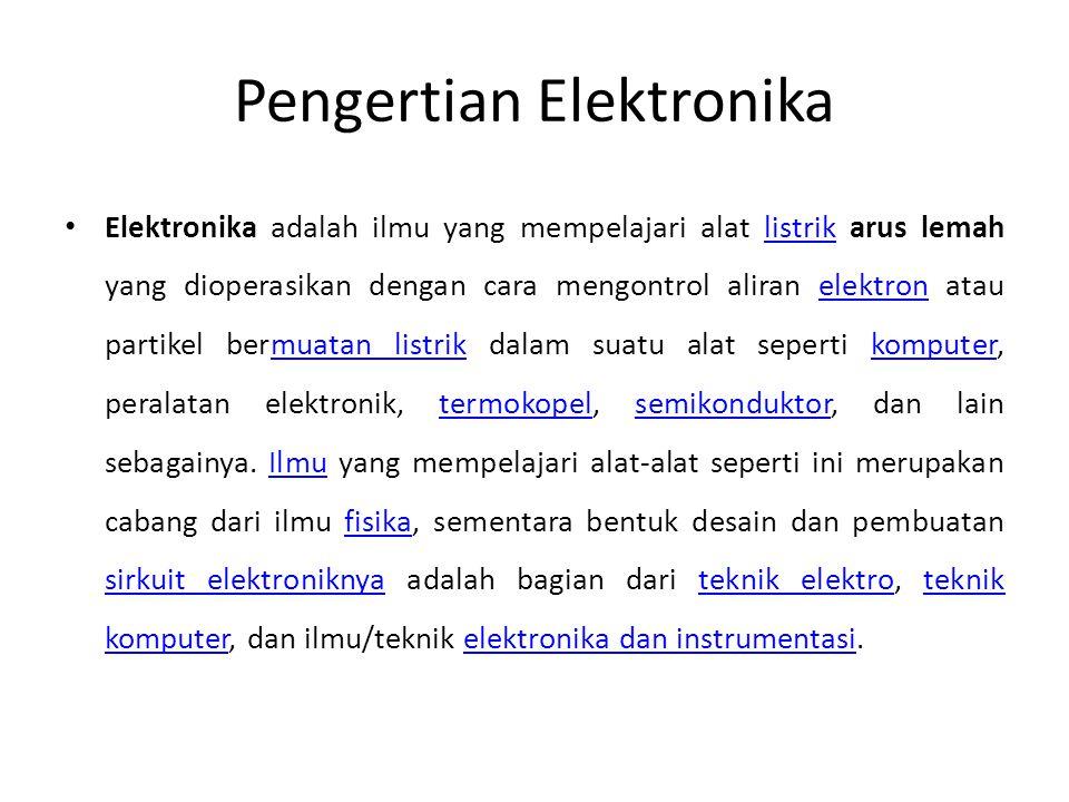 Pengertian Elektronika • Elektronika adalah ilmu yang mempelajari alat listrik arus lemah yang dioperasikan dengan cara mengontrol aliran elektron atau partikel bermuatan listrik dalam suatu alat seperti komputer, peralatan elektronik, termokopel, semikonduktor, dan lain sebagainya.