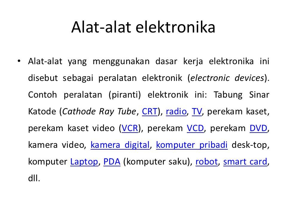 Alat-alat elektronika • Alat-alat yang menggunakan dasar kerja elektronika ini disebut sebagai peralatan elektronik (electronic devices). Contoh peral