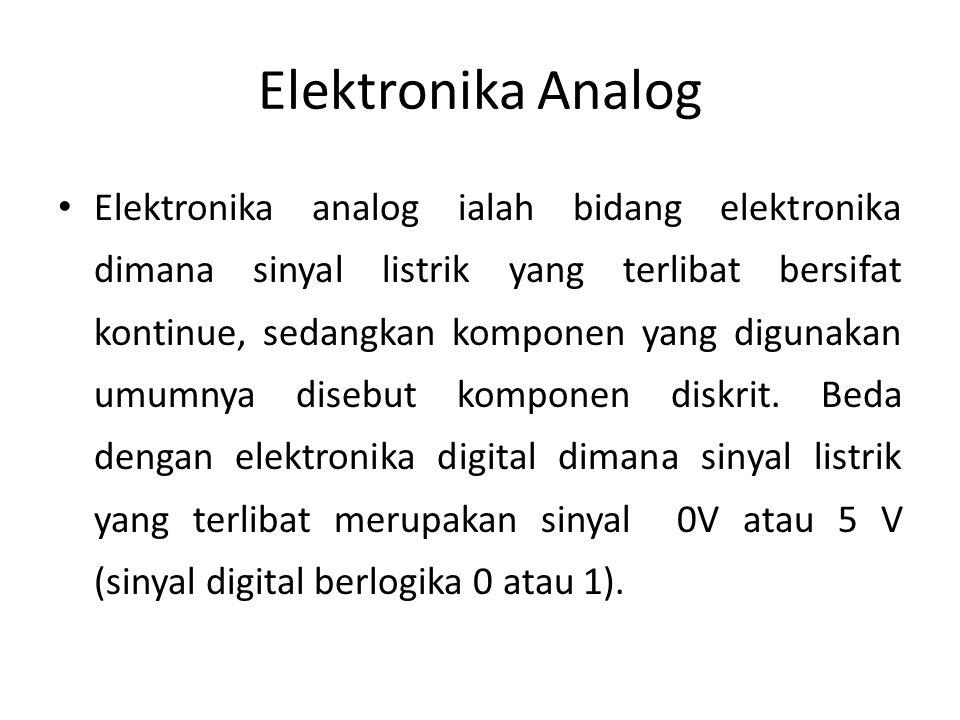 Elektronika Analog • Elektronika analog ialah bidang elektronika dimana sinyal listrik yang terlibat bersifat kontinue, sedangkan komponen yang digunakan umumnya disebut komponen diskrit.