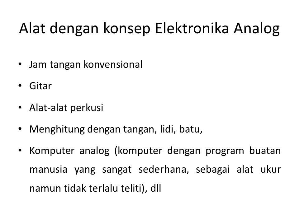 Alat dengan konsep Elektronika Analog • Jam tangan konvensional • Gitar • Alat-alat perkusi • Menghitung dengan tangan, lidi, batu, • Komputer analog