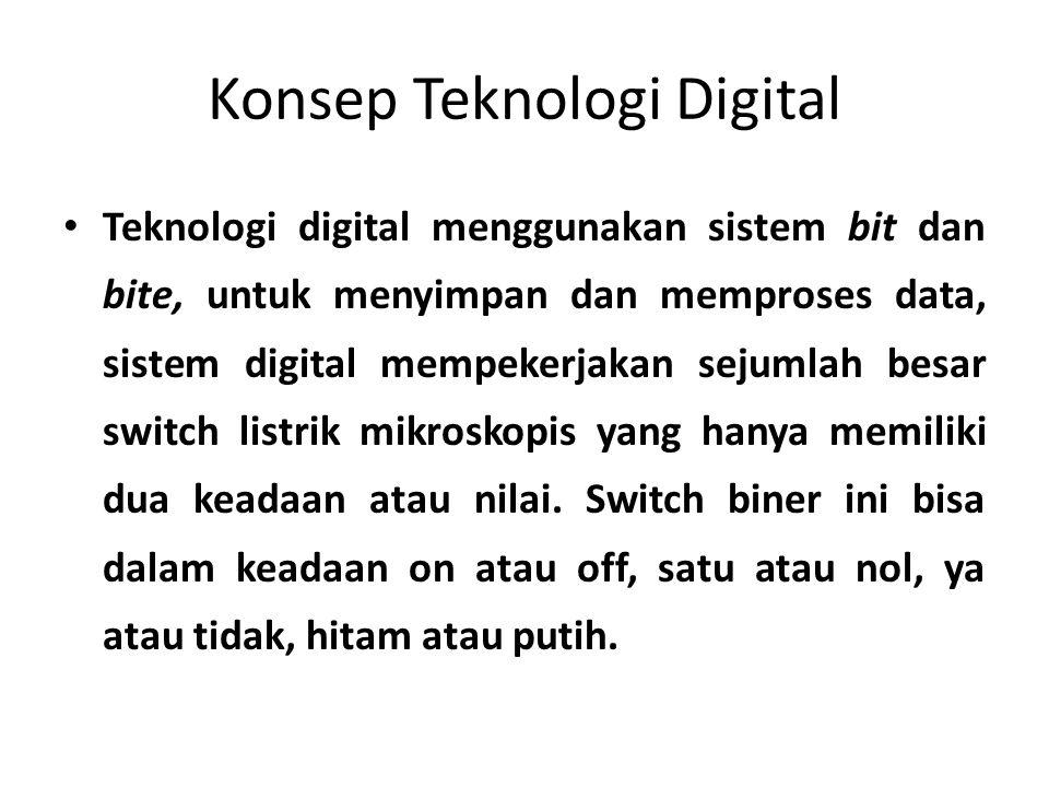 Konsep Teknologi Digital • Teknologi digital menggunakan sistem bit dan bite, untuk menyimpan dan memproses data, sistem digital mempekerjakan sejumlah besar switch listrik mikroskopis yang hanya memiliki dua keadaan atau nilai.
