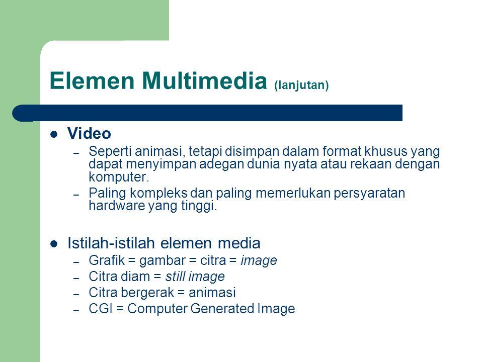 Elemen Multimedia (lanjutan)  Video – Seperti animasi, tetapi disimpan dalam format khusus yang dapat menyimpan adegan dunia nyata atau rekaan dengan