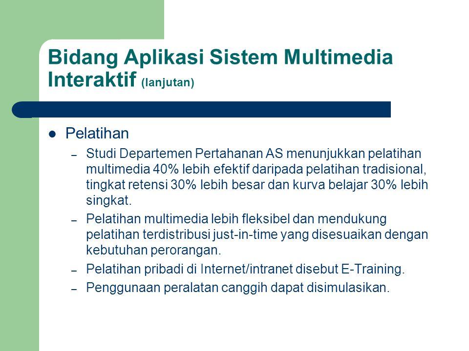 Bidang Aplikasi Sistem Multimedia Interaktif (lanjutan)  Pelatihan – Studi Departemen Pertahanan AS menunjukkan pelatihan multimedia 40% lebih efekti