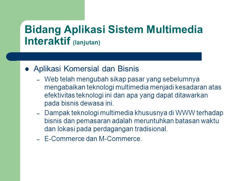 Bidang Aplikasi Sistem Multimedia Interaktif (lanjutan)  Aplikasi Komersial dan Bisnis – Web telah mengubah sikap pasar yang sebelumnya mengabaikan t