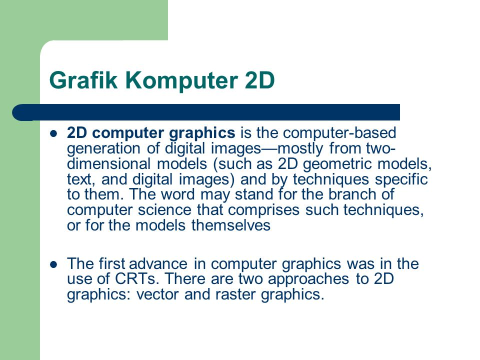 Grafik Komputer 2D  2D computer graphics is the computer-based generation of digital images—mostly from two- dimensional models (such as 2D geometric models, text, and digital images) and by techniques specific to them.