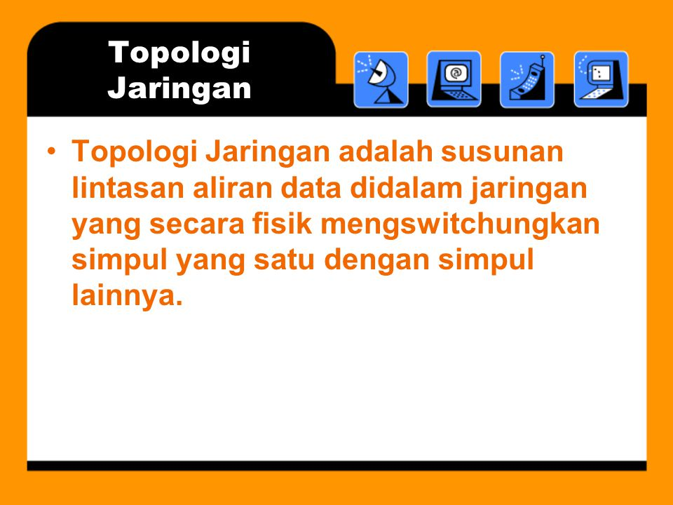 Topologi Jaringan •Topologi Jaringan adalah susunan lintasan aliran data didalam jaringan yang secara fisik mengswitchungkan simpul yang satu dengan simpul lainnya.