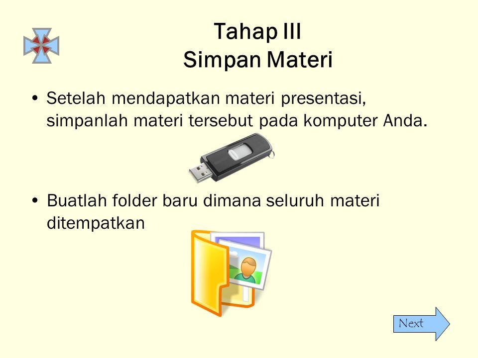 Next Tahap III Simpan Materi •Setelah mendapatkan materi presentasi, simpanlah materi tersebut pada komputer Anda. •Buatlah folder baru dimana seluruh