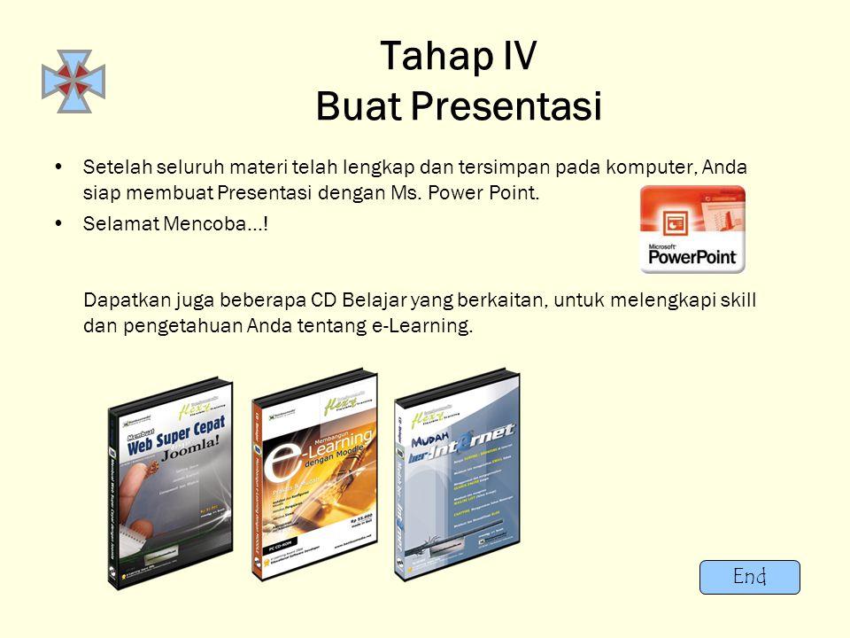 End Tahap IV Buat Presentasi •S•Setelah seluruh materi telah lengkap dan tersimpan pada komputer, Anda siap membuat Presentasi dengan Ms. Power Point.