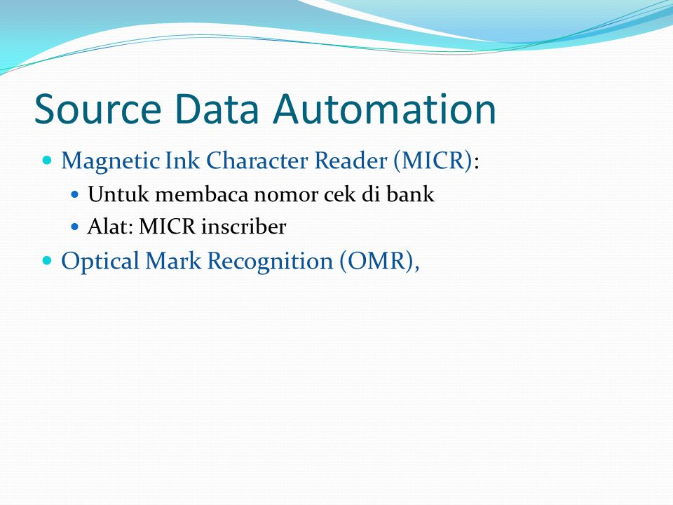 Source Data Automation  Magnetic Ink Character Reader (MICR):  Untuk membaca nomor cek di bank  Alat: MICR inscriber  Optical Mark Recognition (OMR),