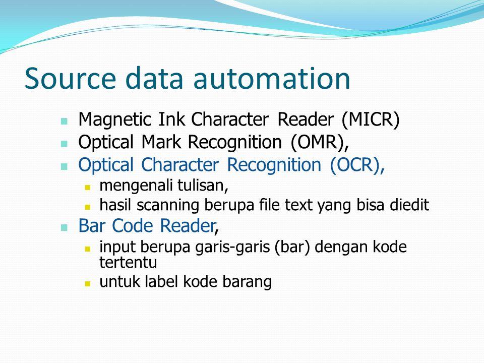 Source data automation  Magnetic Ink Character Reader (MICR)  Optical Mark Recognition (OMR),  Optical Character Recognition (OCR),  mengenali tulisan,  hasil scanning berupa file text yang bisa diedit  Bar Code Reader,  input berupa garis-garis (bar) dengan kode tertentu  untuk label kode barang