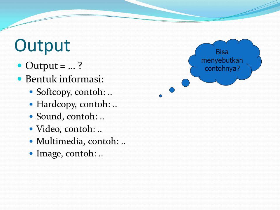 Output  Output = … ?  Bentuk informasi:  Softcopy, contoh:..  Hardcopy, contoh:..  Sound, contoh:..  Video, contoh:..  Multimedia, contoh:.. 