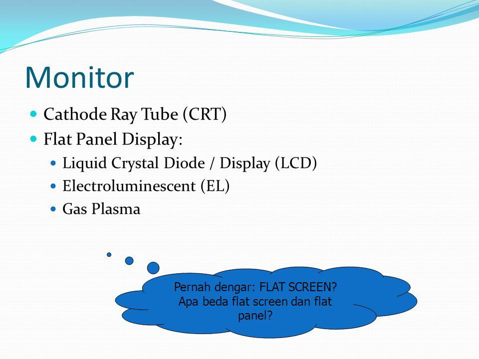 Monitor  Cathode Ray Tube (CRT)  Flat Panel Display:  Liquid Crystal Diode / Display (LCD)  Electroluminescent (EL)  Gas Plasma Pernah dengar: FLAT SCREEN.