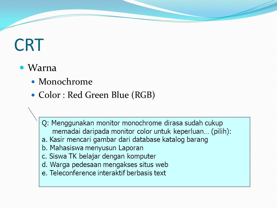 CRT  Warna  Monochrome  Color : Red Green Blue (RGB) Q: Menggunakan monitor monochrome dirasa sudah cukup memadai daripada monitor color untuk kepe