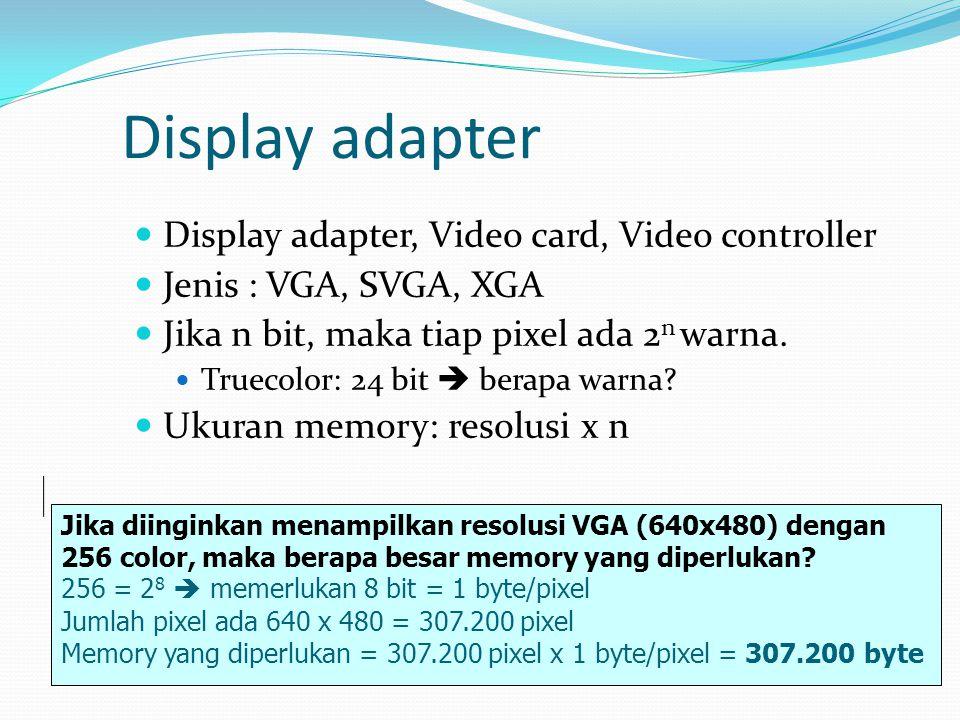 Display adapter  Display adapter, Video card, Video controller  Jenis : VGA, SVGA, XGA  Jika n bit, maka tiap pixel ada 2 n warna.  Truecolor: 24