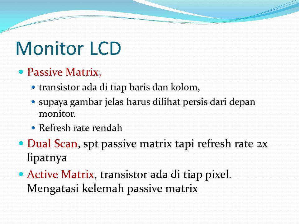 Monitor LCD  Passive Matrix,  transistor ada di tiap baris dan kolom,  supaya gambar jelas harus dilihat persis dari depan monitor.  Refresh rate