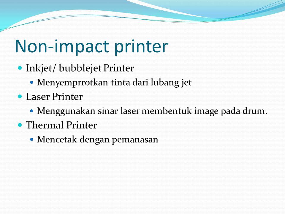 Non-impact printer  Inkjet/ bubblejet Printer  Menyemprrotkan tinta dari lubang jet  Laser Printer  Menggunakan sinar laser membentuk image pada drum.