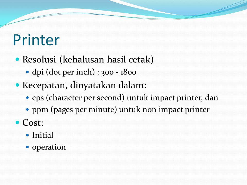 Printer  Resolusi (kehalusan hasil cetak)  dpi (dot per inch) : 300 - 1800  Kecepatan, dinyatakan dalam:  cps (character per second) untuk impact printer, dan  ppm (pages per minute) untuk non impact printer  Cost:  Initial  operation