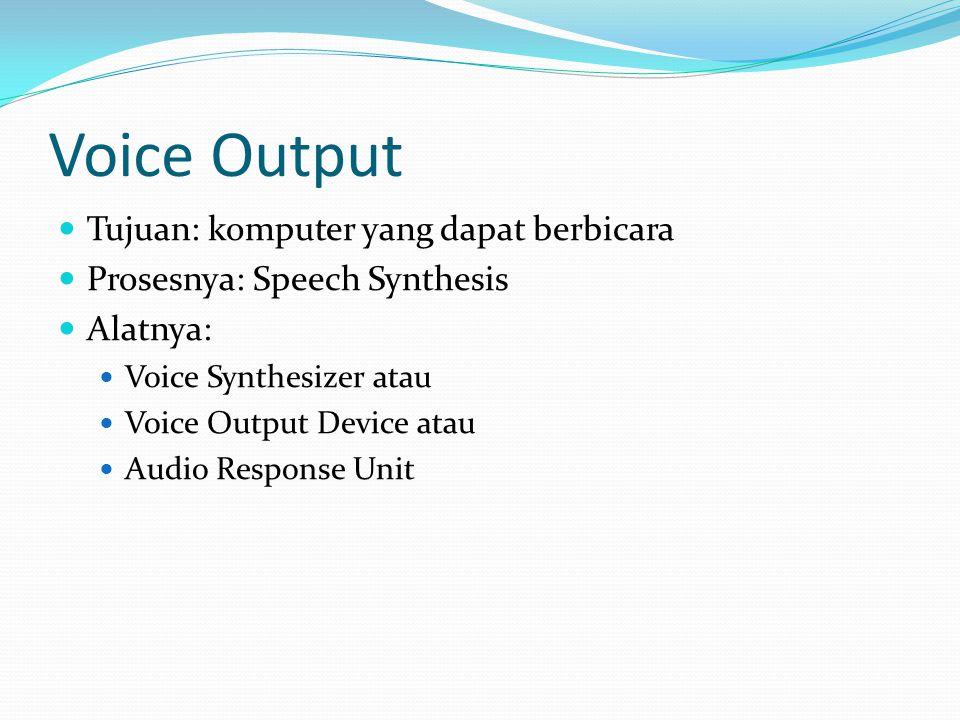 Voice Output  Tujuan: komputer yang dapat berbicara  Prosesnya: Speech Synthesis  Alatnya:  Voice Synthesizer atau  Voice Output Device atau  Audio Response Unit