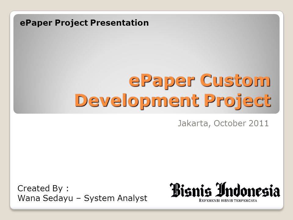 ePaper Custom Development Project Jakarta, October 2011 ePaper Project Presentation Created By : Wana Sedayu – System Analyst
