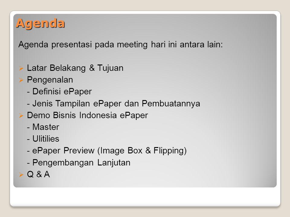 Agenda Agenda presentasi pada meeting hari ini antara lain:  Latar Belakang & Tujuan  Pengenalan - Definisi ePaper - Jenis Tampilan ePaper dan Pembuatannya  Demo Bisnis Indonesia ePaper - Master - Ulitilies - ePaper Preview (Image Box & Flipping) - Pengembangan Lanjutan  Q & A