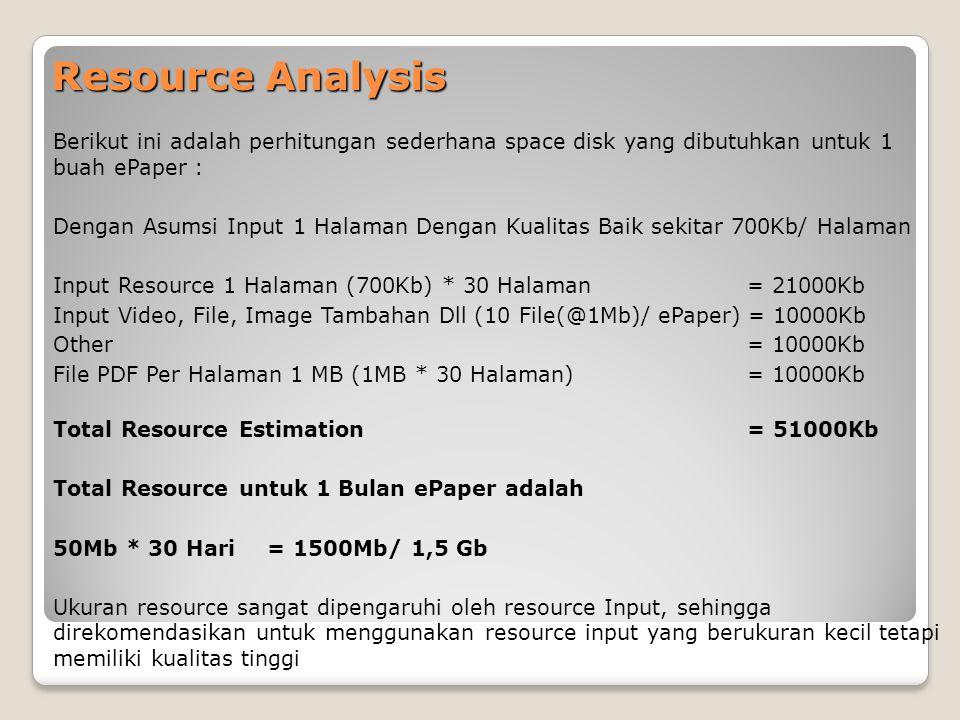 Resource Analysis Berikut ini adalah perhitungan sederhana space disk yang dibutuhkan untuk 1 buah ePaper : Dengan Asumsi Input 1 Halaman Dengan Kualitas Baik sekitar 700Kb/ Halaman Input Resource 1 Halaman (700Kb) * 30 Halaman = 21000Kb Input Video, File, Image Tambahan Dll (10 File(@1Mb)/ ePaper) = 10000Kb Other = 10000Kb File PDF Per Halaman 1 MB (1MB * 30 Halaman) = 10000Kb Total Resource Estimation = 51000Kb Total Resource untuk 1 Bulan ePaper adalah 50Mb * 30 Hari = 1500Mb/ 1,5 Gb Ukuran resource sangat dipengaruhi oleh resource Input, sehingga direkomendasikan untuk menggunakan resource input yang berukuran kecil tetapi memiliki kualitas tinggi