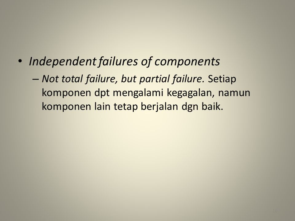 • Independent failures of components – Not total failure, but partial failure.