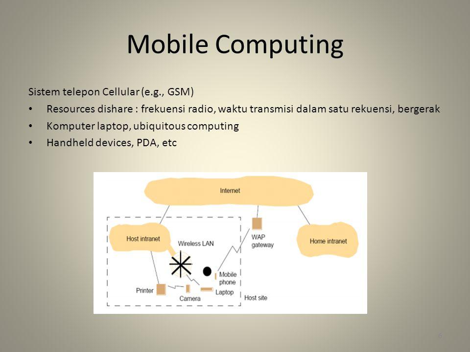 Mobile Computing Sistem telepon Cellular (e.g., GSM) • Resources dishare : frekuensi radio, waktu transmisi dalam satu rekuensi, bergerak • Komputer laptop, ubiquitous computing • Handheld devices, PDA, etc 6