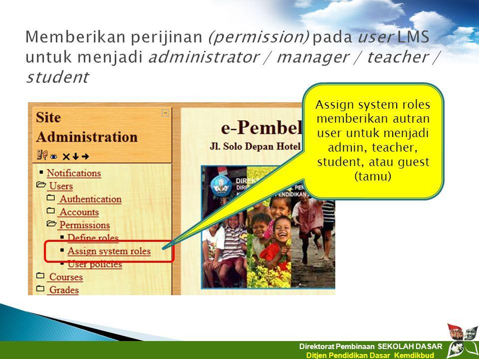 Direktorat Pembinaan SEKOLAH DASAR Ditjen Pendidikan Dasar Kemdikbud Assign system roles memberikan autran user untuk menjadi admin, teacher, student,