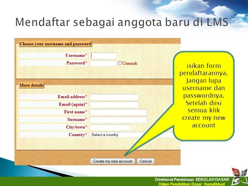 Direktorat Pembinaan SEKOLAH DASAR Ditjen Pendidikan Dasar Kemdikbud isikan form pendaftarannya. Jangan lupa username dan passwordnya. Setelah diisi s