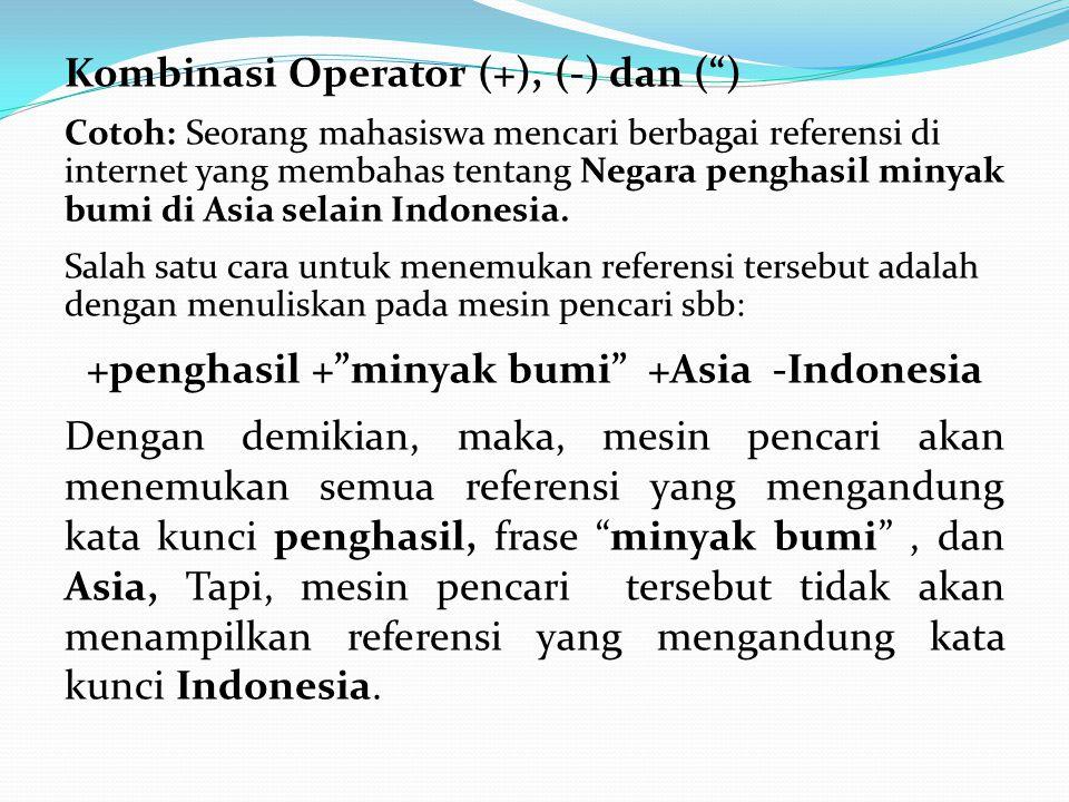Kombinasi Operator (+), (-) dan ( ) Cotoh: Seorang mahasiswa mencari berbagai referensi di internet yang membahas tentang Negara penghasil minyak bumi di Asia selain Indonesia.