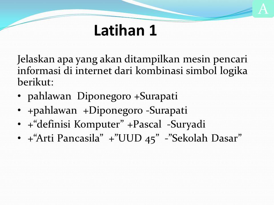 Latihan 1 Jelaskan apa yang akan ditampilkan mesin pencari informasi di internet dari kombinasi simbol logika berikut: • pahlawan Diponegoro +Surapati • +pahlawan +Diponegoro -Surapati • + definisi Komputer +Pascal -Suryadi • + Arti Pancasila + UUD 45 - Sekolah Dasar A