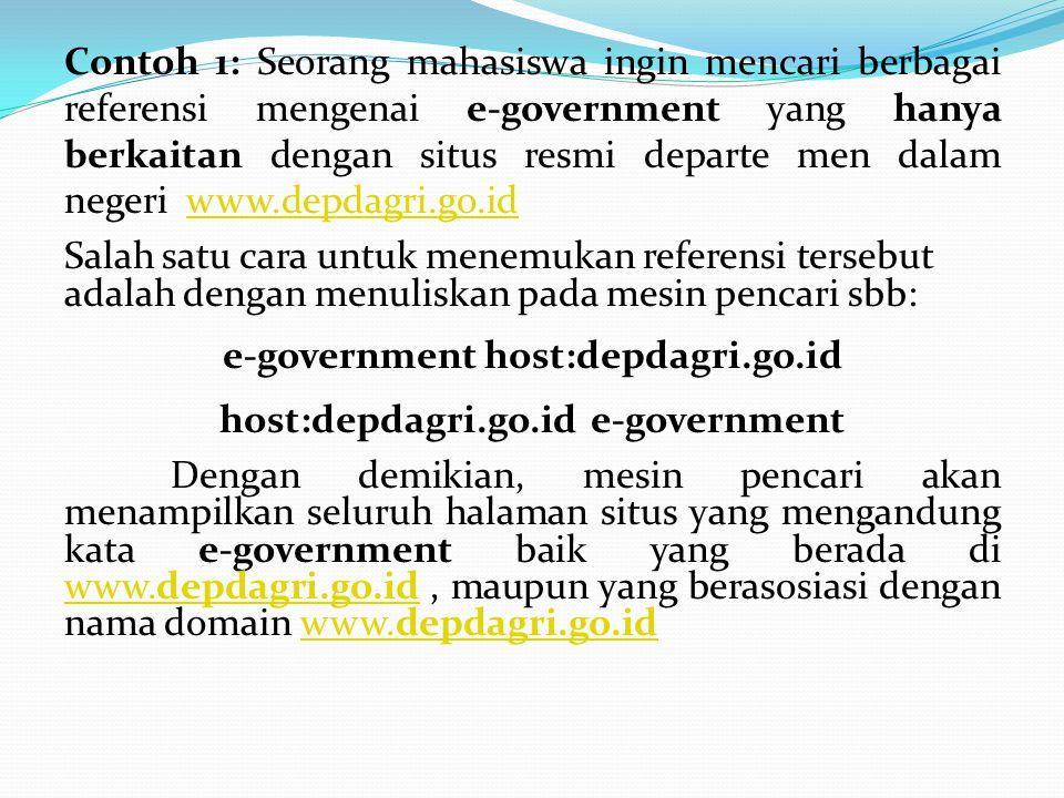 Contoh 1: Seorang mahasiswa ingin mencari berbagai referensi mengenai e-government yang hanya berkaitan dengan situs resmi departe men dalam negeri ww