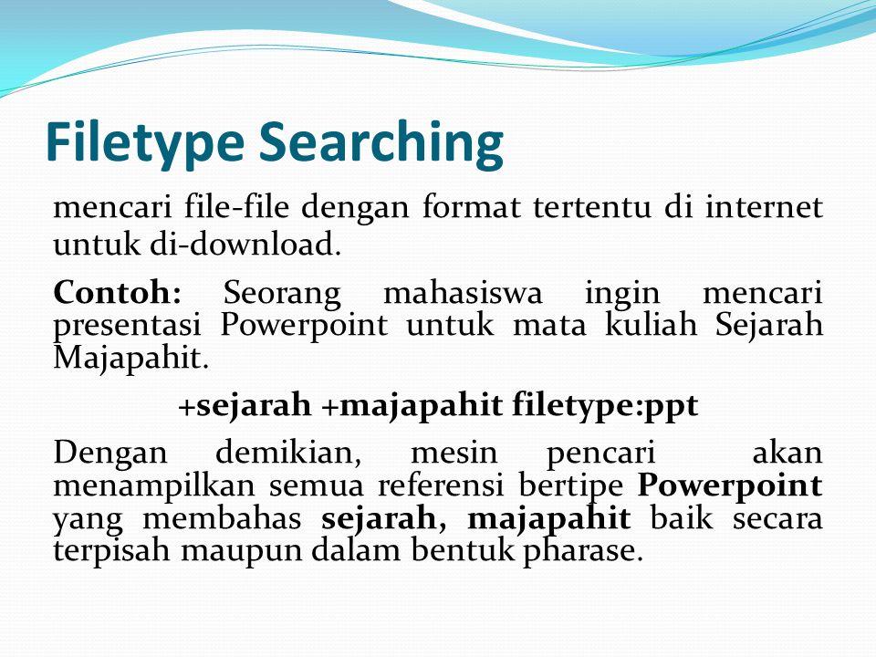 Filetype Searching mencari file-file dengan format tertentu di internet untuk di-download. Contoh: Seorang mahasiswa ingin mencari presentasi Powerpoi