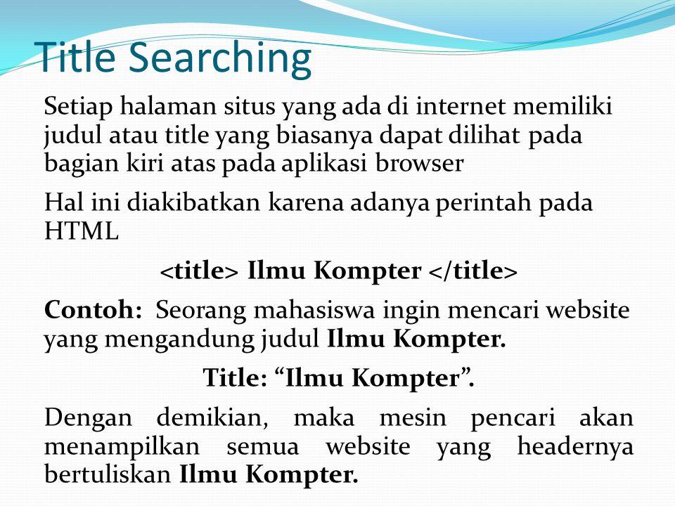 Title Searching Setiap halaman situs yang ada di internet memiliki judul atau title yang biasanya dapat dilihat pada bagian kiri atas pada aplikasi browser Hal ini diakibatkan karena adanya perintah pada HTML Ilmu Kompter Contoh: Seorang mahasiswa ingin mencari website yang mengandung judul Ilmu Kompter.