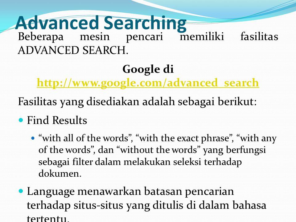 Advanced Searching Beberapa mesin pencari memiliki fasilitas ADVANCED SEARCH. Google di http://www.google.com/advanced_search http://www.google.com/ad