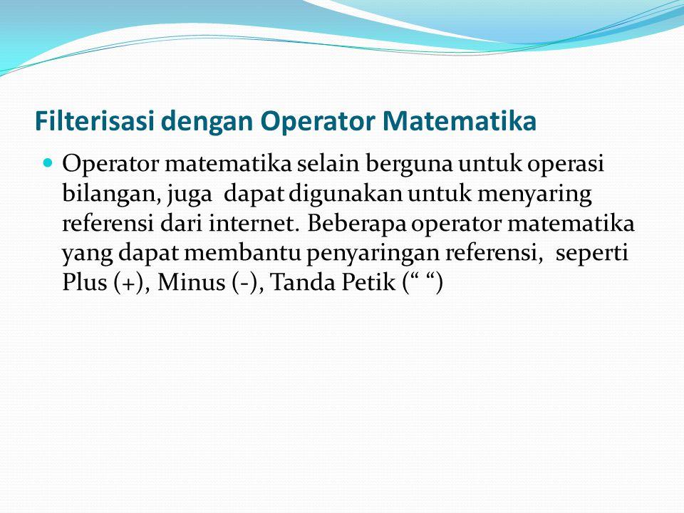 Filterisasi dengan Operator Matematika  Operator matematika selain berguna untuk operasi bilangan, juga dapat digunakan untuk menyaring referensi dari internet.