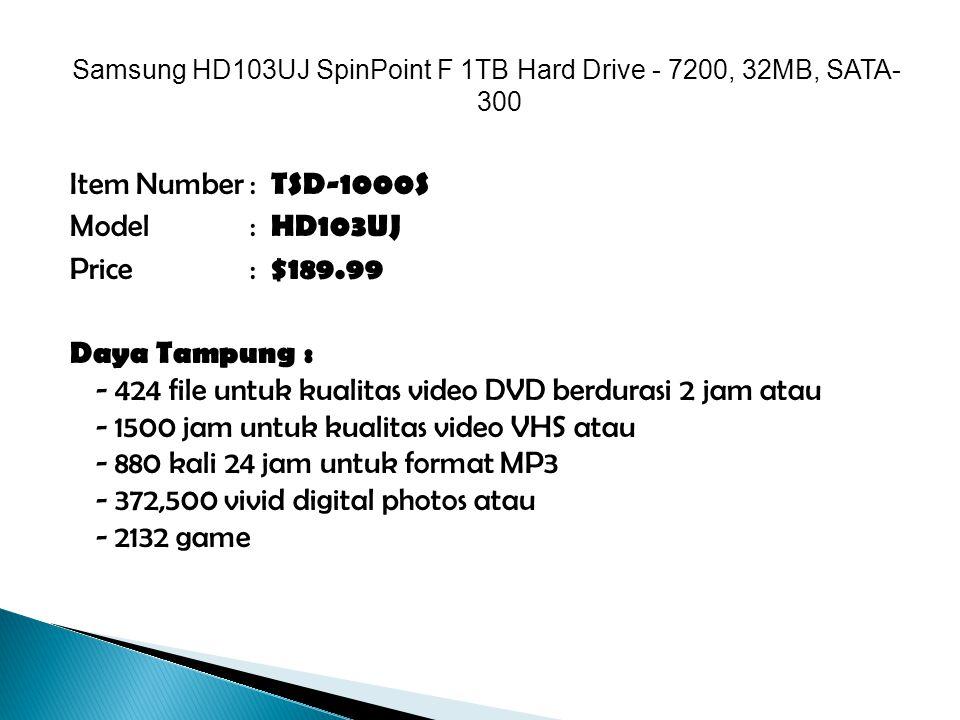 Samsung HD103UJ SpinPoint F 1TB Hard Drive - 7200, 32MB, SATA- 300 Item Number : TSD-1000S Model: HD103UJ Price: $189.99 Daya Tampung : - 424 file untuk kualitas video DVD berdurasi 2 jam atau - 1500 jam untuk kualitas video VHS atau - 880 kali 24 jam untuk format MP3 - 372,500 vivid digital photos atau - 2132 game