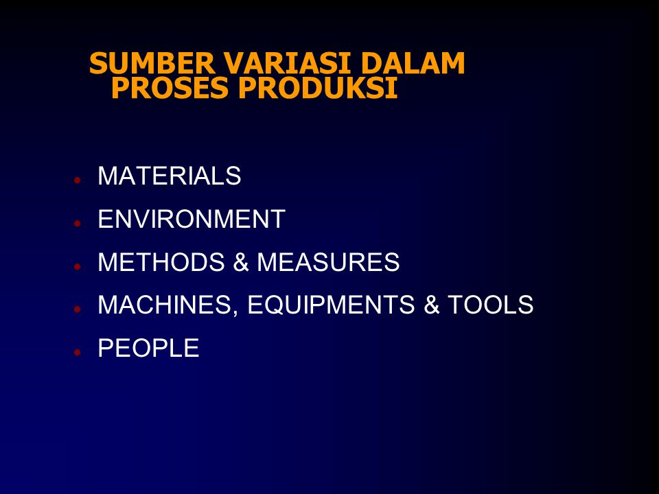 SUMBER VARIASI DALAM PROSES PRODUKSI ● MATERIALS ● ENVIRONMENT ● METHODS & MEASURES ● MACHINES, EQUIPMENTS & TOOLS ● PEOPLE