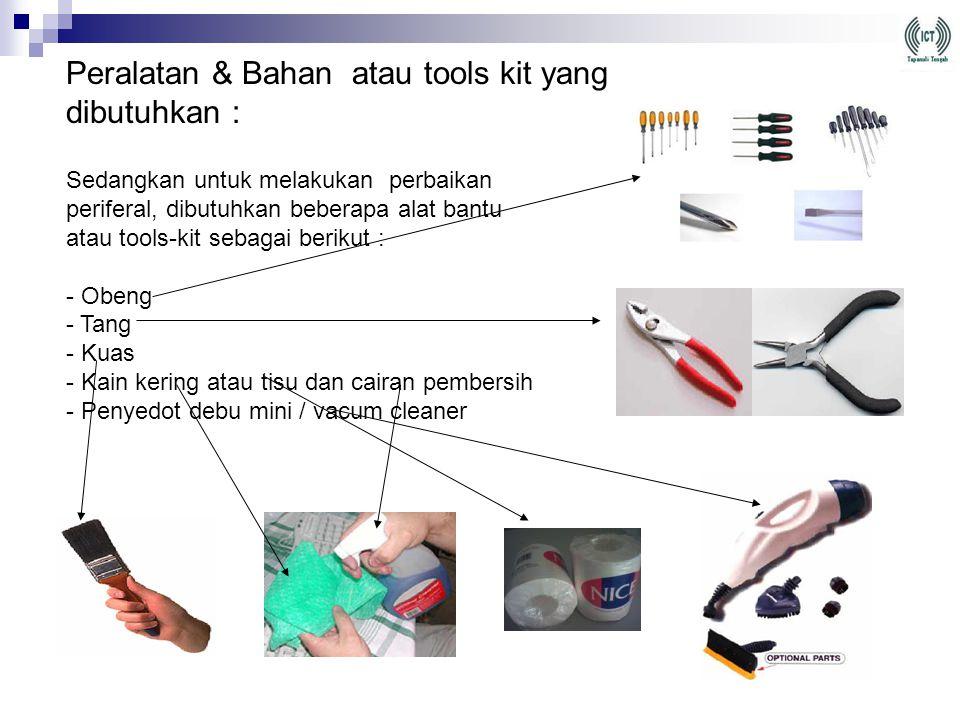Peralatan & Bahan atau tools kit yang dibutuhkan : Sedangkan untuk melakukan perbaikan periferal, dibutuhkan beberapa alat bantu atau tools-kit sebagai berikut : - Obeng - Tang - Kuas - Kain kering atau tisu dan cairan pembersih - Penyedot debu mini / vacum cleaner