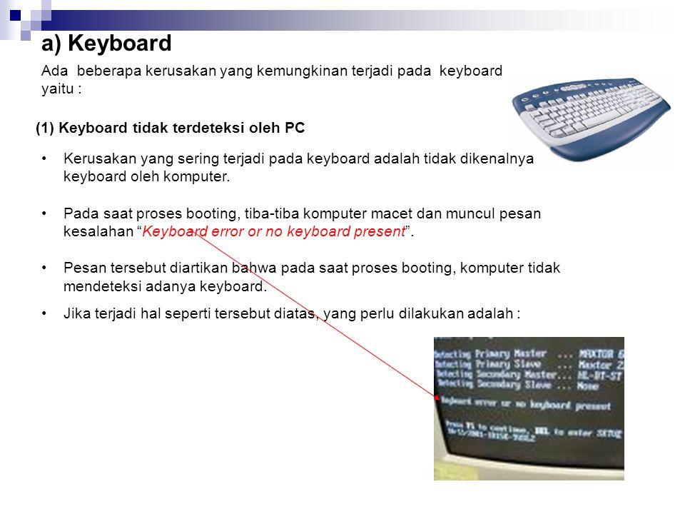 a) Keyboard Ada beberapa kerusakan yang kemungkinan terjadi pada keyboard yaitu : (1) Keyboard tidak terdeteksi oleh PC •Kerusakan yang sering terjadi pada keyboard adalah tidak dikenalnya keyboard oleh komputer.