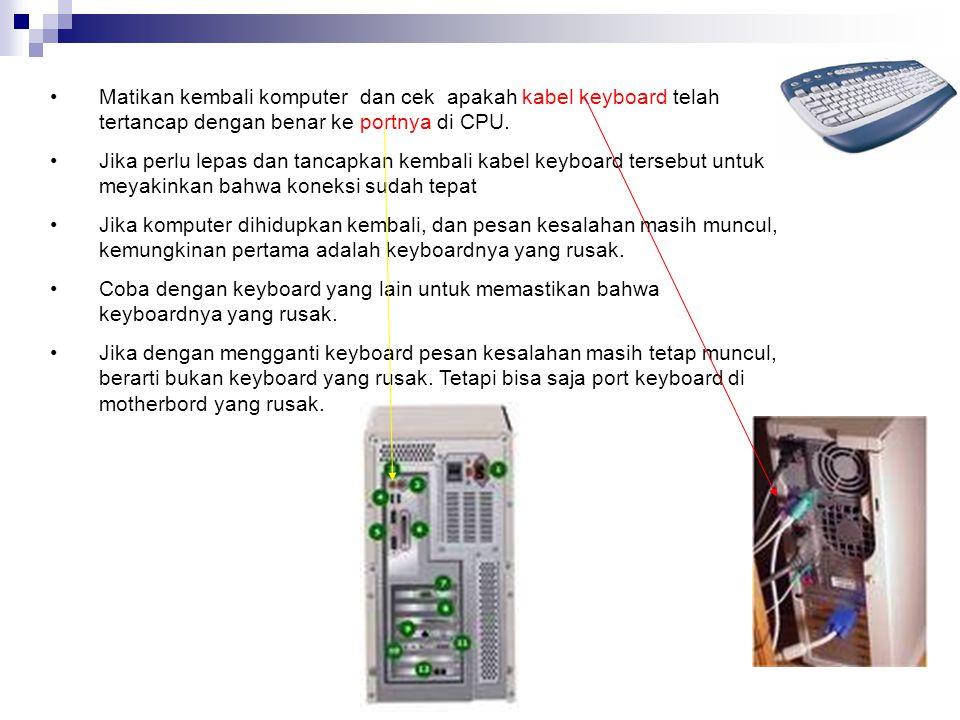 •Matikan kembali komputer dan cek apakah kabel keyboard telah tertancap dengan benar ke portnya di CPU.