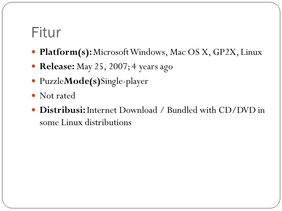 Fitur  Platform(s): Microsoft Windows, Mac OS X, GP2X, Linux  Release: May 25, 2007; 4 years ago  PuzzleMode(s)Single-player  Not rated  Distribu