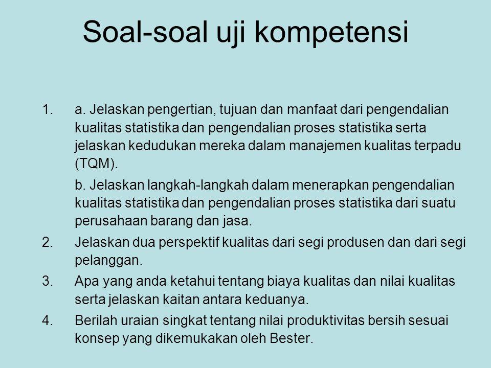 Soal-soal uji kompetensi 1.a. Jelaskan pengertian, tujuan dan manfaat dari pengendalian kualitas statistika dan pengendalian proses statistika serta j