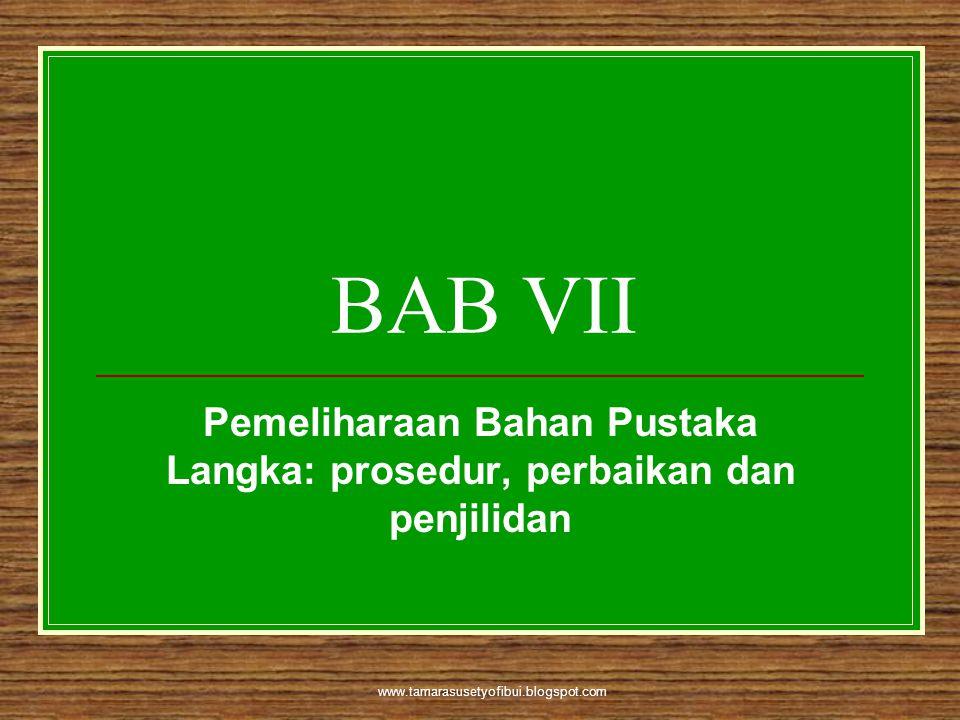 www.tamarasusetyofibui.blogspot.com BAB VII Pemeliharaan Bahan Pustaka Langka: prosedur, perbaikan dan penjilidan