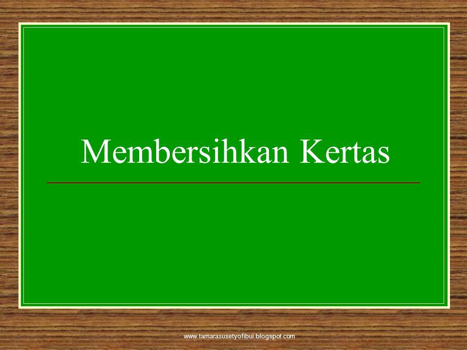 www.tamarasusetyofibui.blogspot.com Membersihkan Kertas