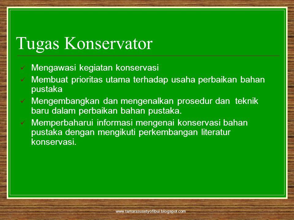 www.tamarasusetyofibui.blogspot.com Tugas Konservator  Mengawasi kegiatan konservasi  Membuat prioritas utama terhadap usaha perbaikan bahan pustaka