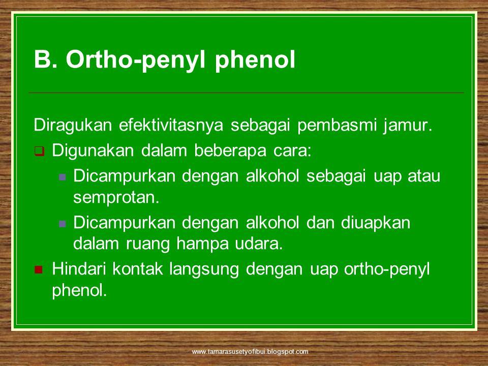 www.tamarasusetyofibui.blogspot.com B. Ortho-penyl phenol Diragukan efektivitasnya sebagai pembasmi jamur.  Digunakan dalam beberapa cara:  Dicampur
