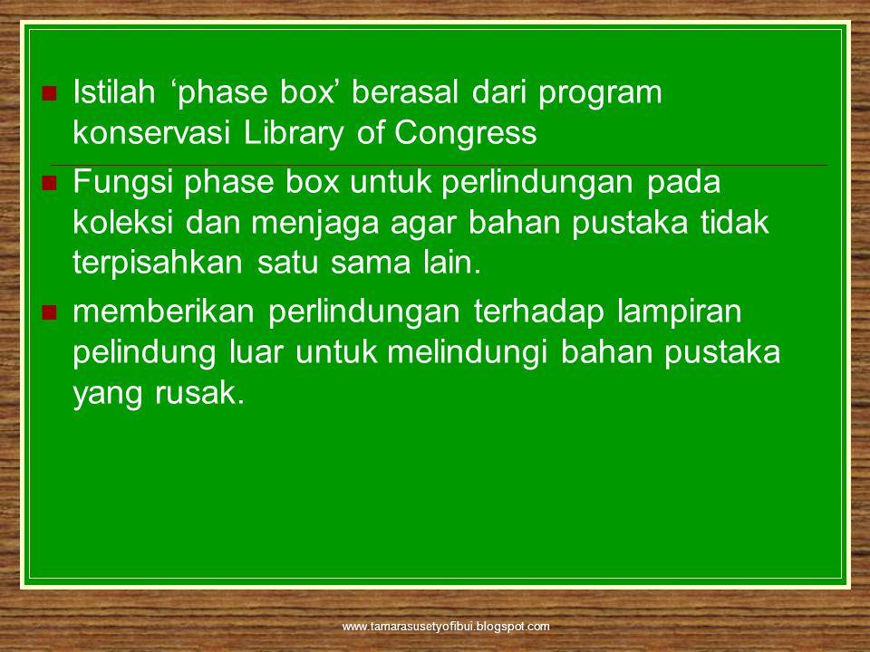 www.tamarasusetyofibui.blogspot.com  Istilah 'phase box' berasal dari program konservasi Library of Congress  Fungsi phase box untuk perlindungan pa