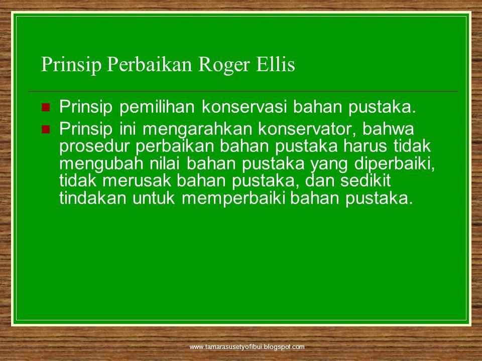 www.tamarasusetyofibui.blogspot.com Prinsip Perbaikan Roger Ellis  Prinsip pemilihan konservasi bahan pustaka.  Prinsip ini mengarahkan konservator,
