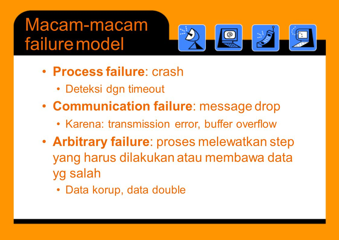 Macam-macam failuremodel •Process failure: crash •Deteksi dgn timeout •Karena: transmission error, buffer overflow •Arbitrary failure: proses melewatk